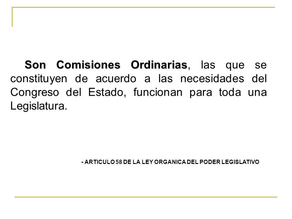 Son Comisiones Ordinarias, las que se constituyen de acuerdo a las necesidades del Congreso del Estado, funcionan para toda una Legislatura.