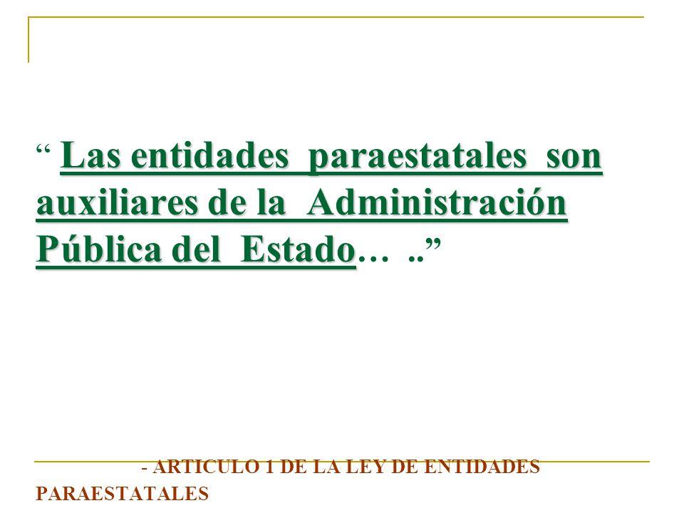 Las entidades paraestatales son auxiliares de la Administración Pública del Estado… .. - ARTICULO 1 DE LA LEY DE ENTIDADES PARAESTATALES