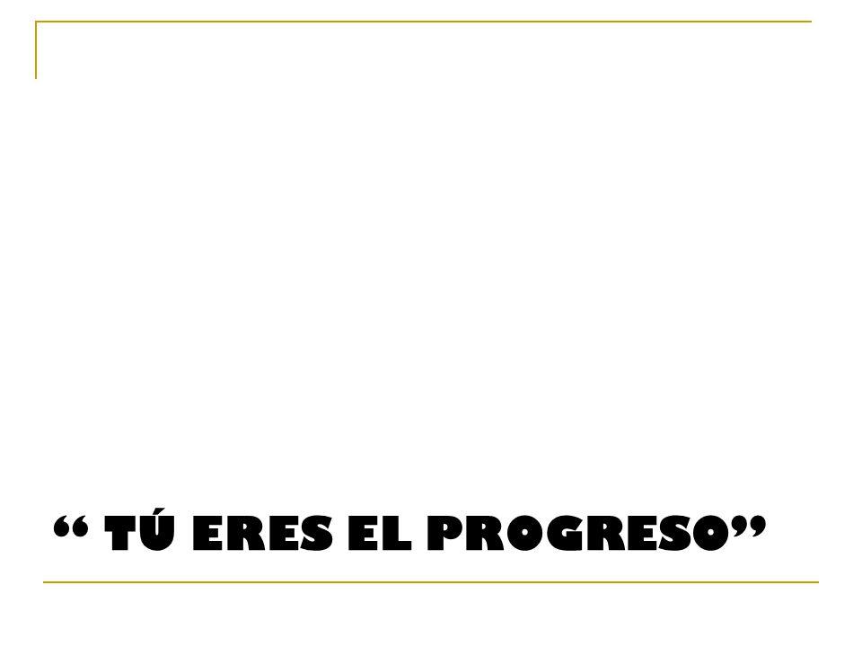 TÚ ERES EL PROGRESO