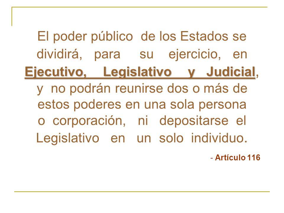 El poder público de los Estados se dividirá, para su ejercicio, en Ejecutivo, Legislativo y Judicial, y no podrán reunirse dos o más de estos poderes en una sola persona o corporación, ni depositarse el Legislativo en un solo individuo.