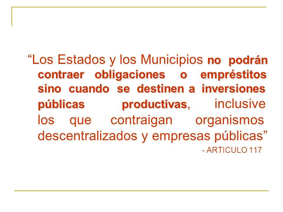 Los Estados y los Municipios no podrán contraer obligaciones o empréstitos sino cuando se destinen a inversiones públicas productivas, inclusive los que contraigan organismos descentralizados y empresas públicas