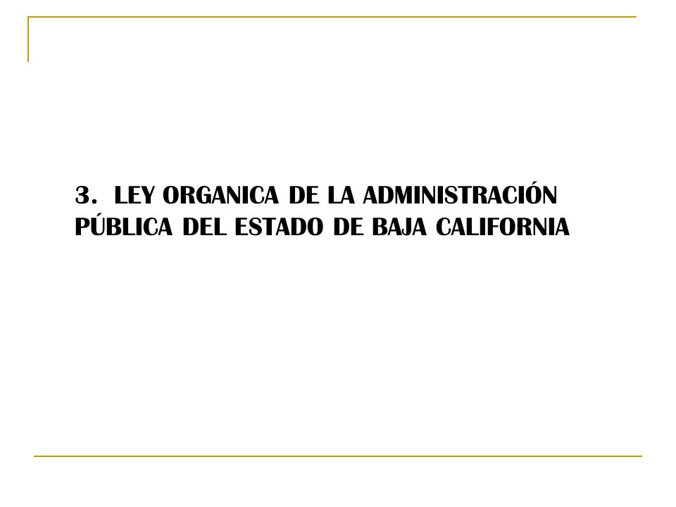 3. LEY ORGANICA DE LA ADMINISTRACIÓN PÚBLICA DEL ESTADO DE BAJA CALIFORNIA