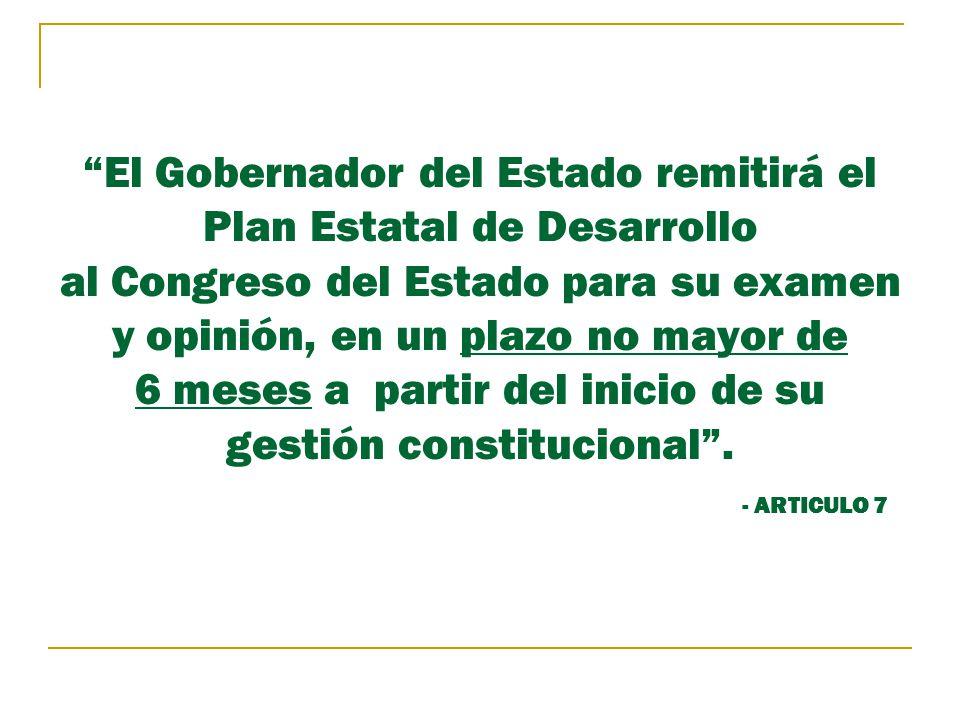 El Gobernador del Estado remitirá el Plan Estatal de Desarrollo al Congreso del Estado para su examen y opinión, en un plazo no mayor de 6 meses a partir del inicio de su gestión constitucional .
