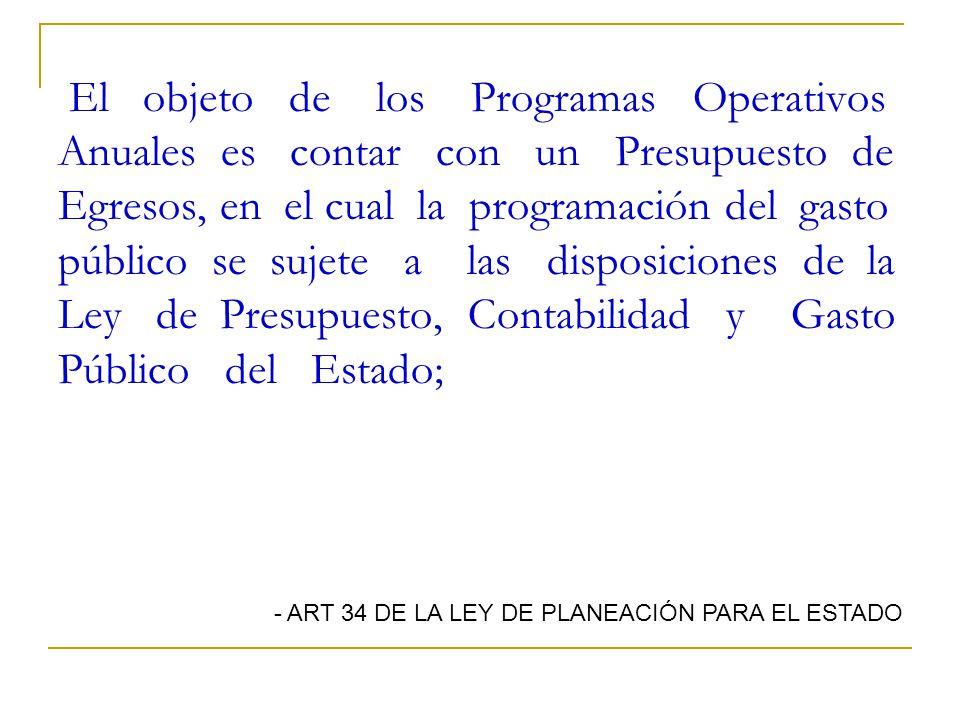 El objeto de los Programas Operativos Anuales es contar con un Presupuesto de Egresos, en el cual la programación del gasto público se sujete a las disposiciones de la Ley de Presupuesto, Contabilidad y Gasto Público del Estado;