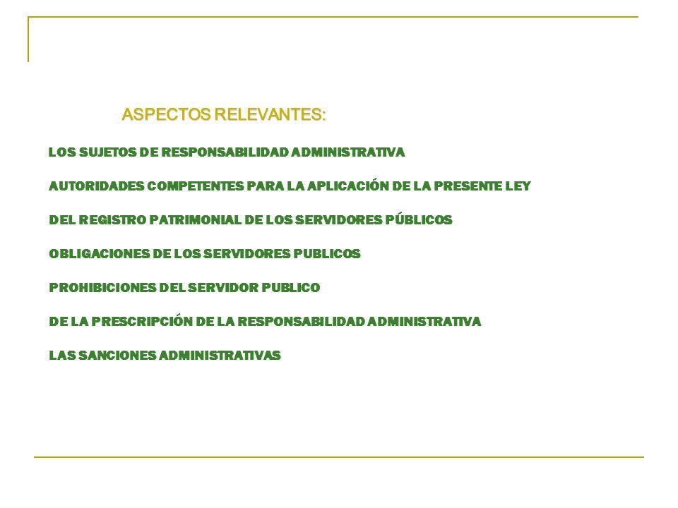 ASPECTOS RELEVANTES: LOS SUJETOS DE RESPONSABILIDAD ADMINISTRATIVA AUTORIDADES COMPETENTES PARA LA APLICACIÓN DE LA PRESENTE LEY DEL REGISTRO PATRIMONIAL DE LOS SERVIDORES PÚBLICOS OBLIGACIONES DE LOS SERVIDORES PUBLICOS PROHIBICIONES DEL SERVIDOR PUBLICO DE LA PRESCRIPCIÓN DE LA RESPONSABILIDAD ADMINISTRATIVA LAS SANCIONES ADMINISTRATIVAS
