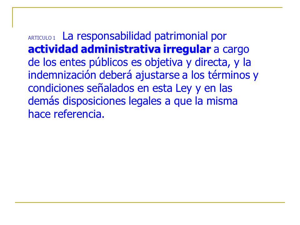 ARTICULO 1 La responsabilidad patrimonial por actividad administrativa irregular a cargo de los entes públicos es objetiva y directa, y la indemnización deberá ajustarse a los términos y condiciones señalados en esta Ley y en las demás disposiciones legales a que la misma hace referencia.