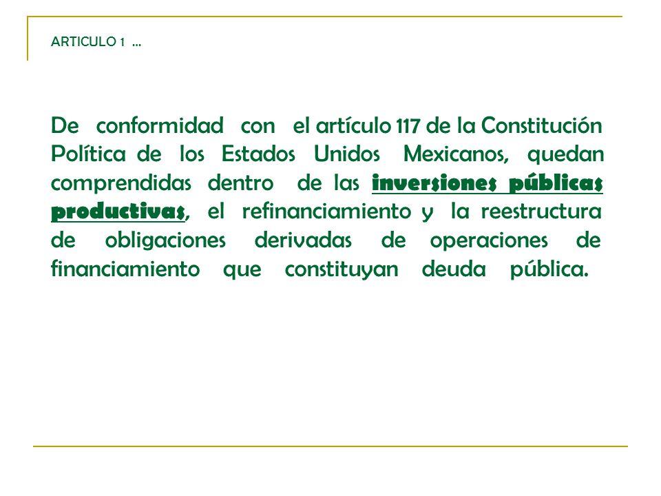 ARTICULO 1 … De conformidad con el artículo 117 de la Constitución Política de los Estados Unidos Mexicanos, quedan comprendidas dentro de las inversiones públicas productivas, el refinanciamiento y la reestructura de obligaciones derivadas de operaciones de financiamiento que constituyan deuda pública.