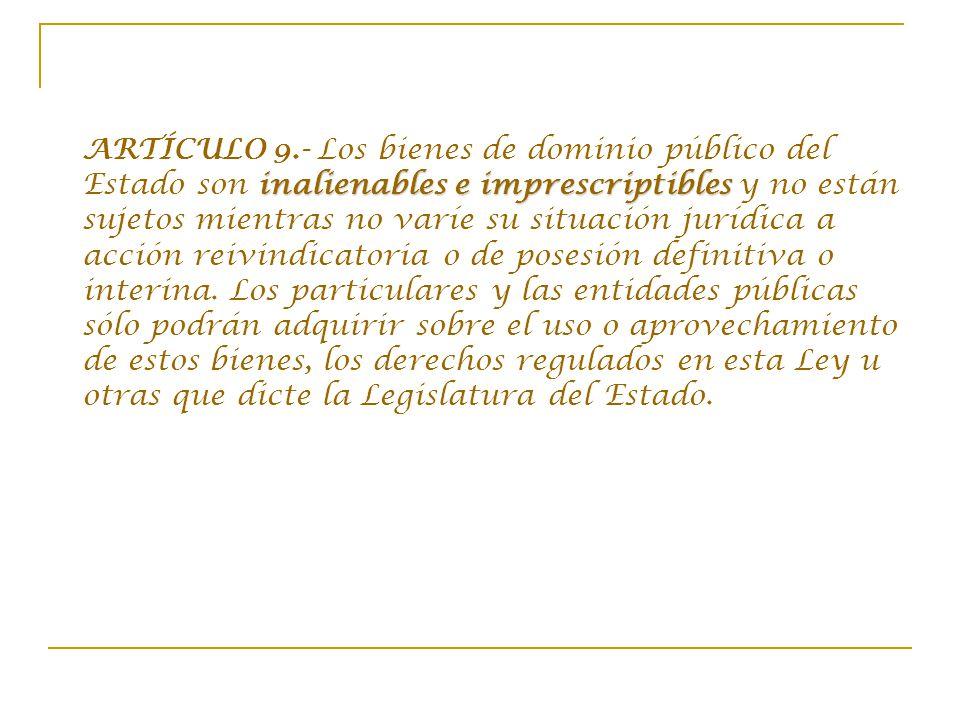 ARTÍCULO 9.- Los bienes de dominio público del Estado son inalienables e imprescriptibles y no están sujetos mientras no varíe su situación jurídica a acción reivindicatoria o de posesión definitiva o interina.