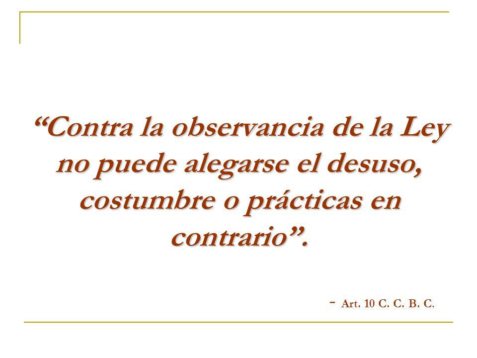 Contra la observancia de la Ley no puede alegarse el desuso, costumbre o prácticas en contrario .