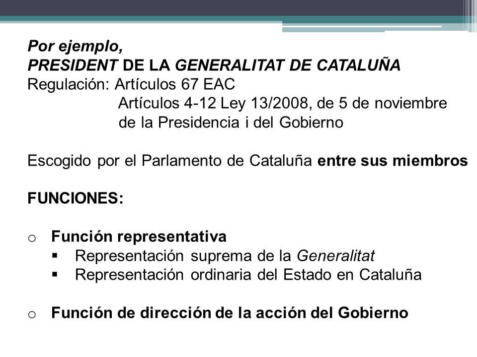 Por ejemplo, PRESIDENT DE LA GENERALITAT DE CATALUÑA. Regulación: Artículos 67 EAC. Artículos 4-12 Ley 13/2008, de 5 de noviembre.