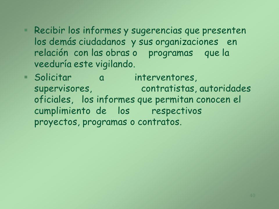 Recibir los informes y sugerencias que presenten los demás ciudadanos y sus organizaciones en relación con las obras o programas que la veeduría este vigilando.
