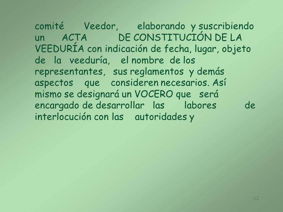 comité Veedor, elaborando y suscribiendo un ACTA DE CONSTITUCIÓN DE LA VEEDURÍA con indicación de fecha, lugar, objeto de la veeduría, el nombre de los representantes, sus reglamentos y demás aspectos que consideren necesarios.