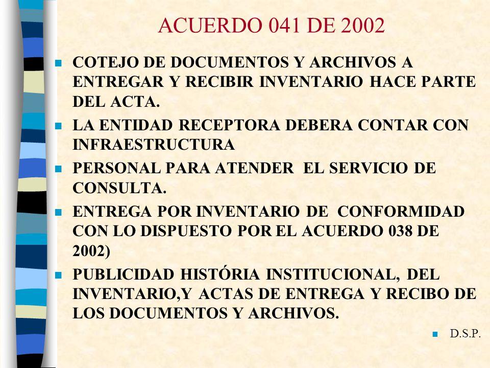 ACUERDO 041 DE 2002 COTEJO DE DOCUMENTOS Y ARCHIVOS A ENTREGAR Y RECIBIR INVENTARIO HACE PARTE DEL ACTA.