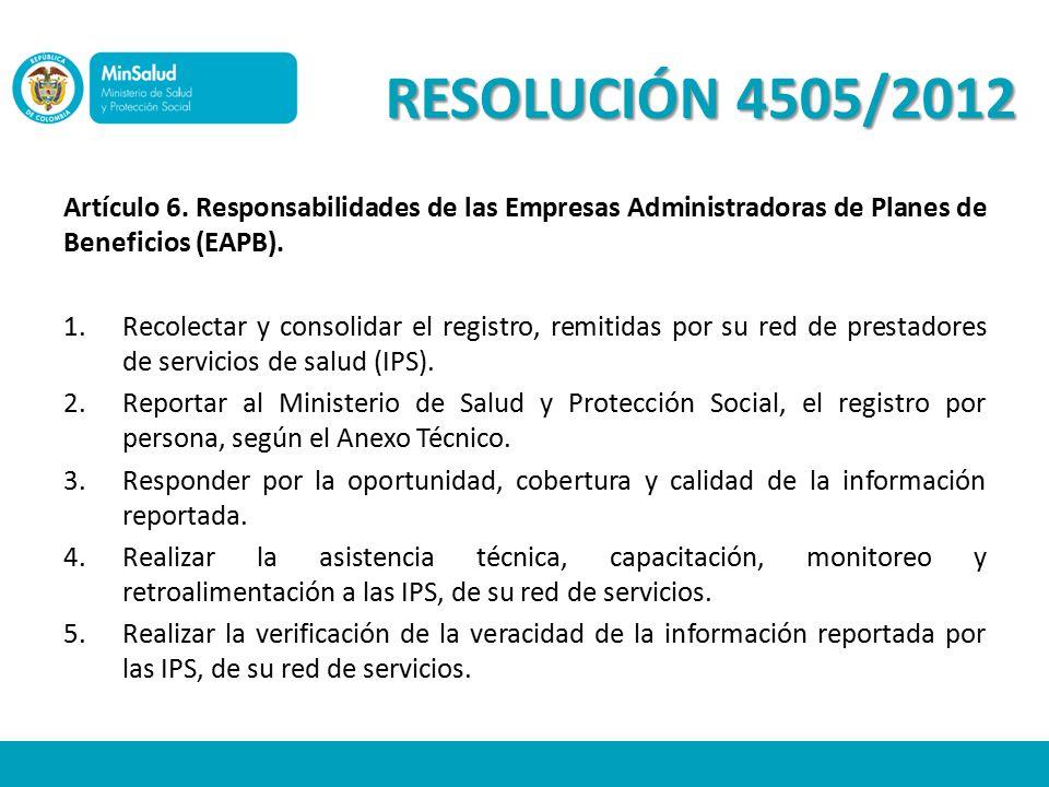 RESOLUCIÓN 4505/2012 Artículo 6. Responsabilidades de las Empresas Administradoras de Planes de Beneficios (EAPB).