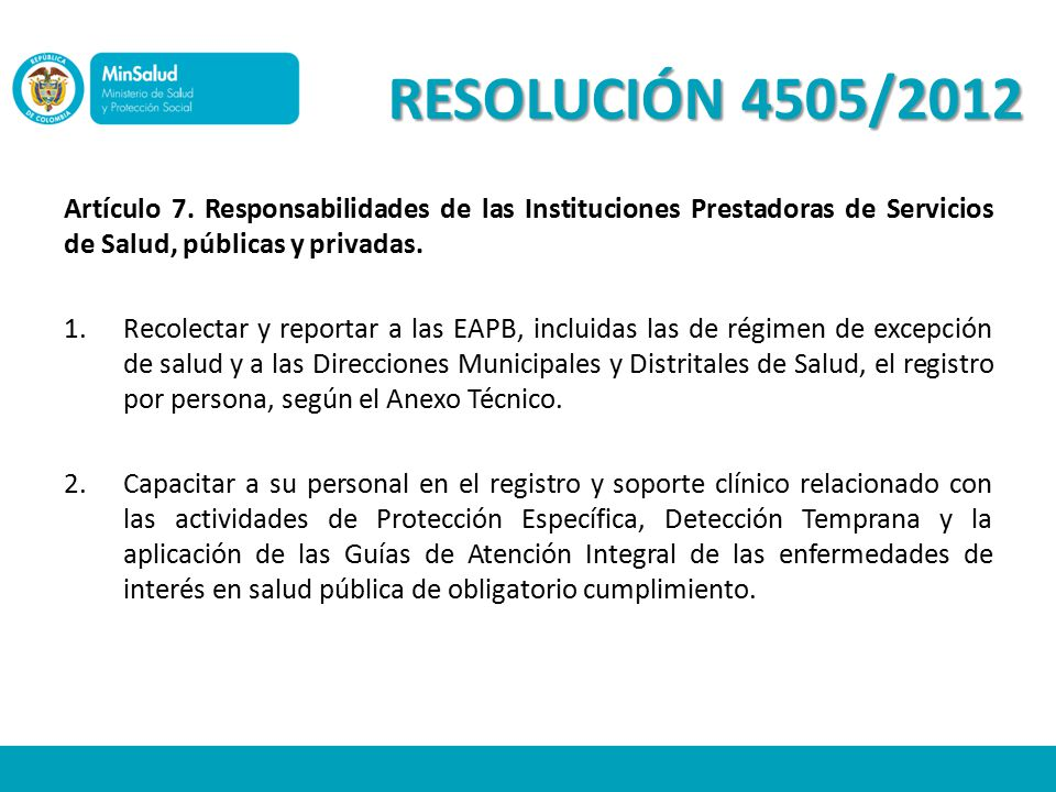 RESOLUCIÓN 4505/2012 Artículo 7. Responsabilidades de las Instituciones Prestadoras de Servicios de Salud, públicas y privadas.