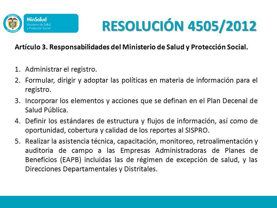 RESOLUCIÓN 4505/2012 Artículo 3. Responsabilidades del Ministerio de Salud y Protección Social. Administrar el registro.