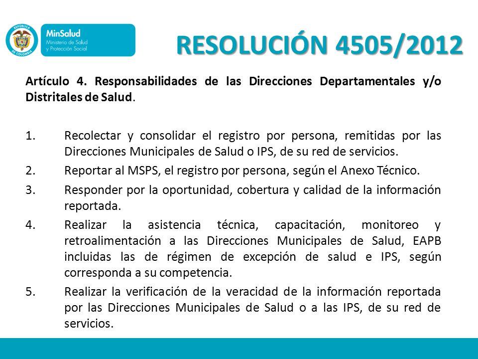 RESOLUCIÓN 4505/2012 Artículo 4. Responsabilidades de las Direcciones Departamentales y/o Distritales de Salud.