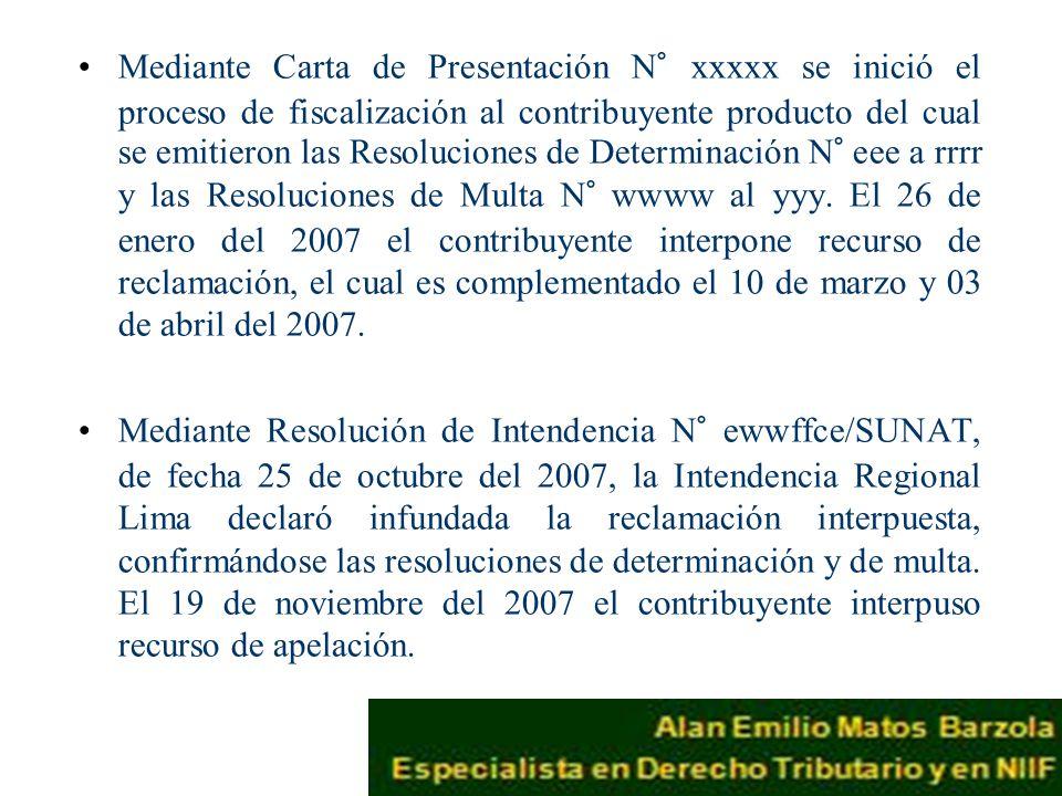 Mediante Carta de Presentación N° xxxxx se inició el proceso de fiscalización al contribuyente producto del cual se emitieron las Resoluciones de Determinación N° eee a rrrr y las Resoluciones de Multa N° wwww al yyy. El 26 de enero del 2007 el contribuyente interpone recurso de reclamación, el cual es complementado el 10 de marzo y 03 de abril del 2007.