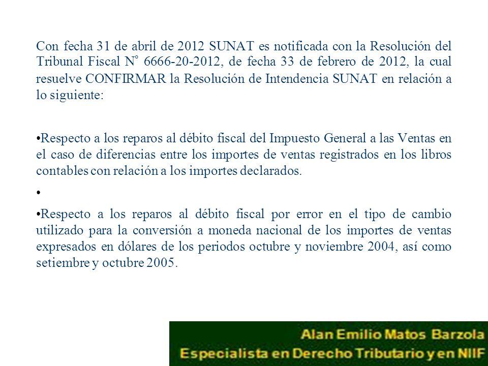 Con fecha 31 de abril de 2012 SUNAT es notificada con la Resolución del Tribunal Fiscal N° 6666-20-2012, de fecha 33 de febrero de 2012, la cual resuelve CONFIRMAR la Resolución de Intendencia SUNAT en relación a lo siguiente: