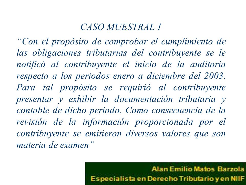 CASO MUESTRAL 1 Con el propósito de comprobar el cumplimiento de las obligaciones tributarias del contribuyente se le notificó al contribuyente el inicio de la auditoría respecto a los periodos enero a diciembre del 2003.