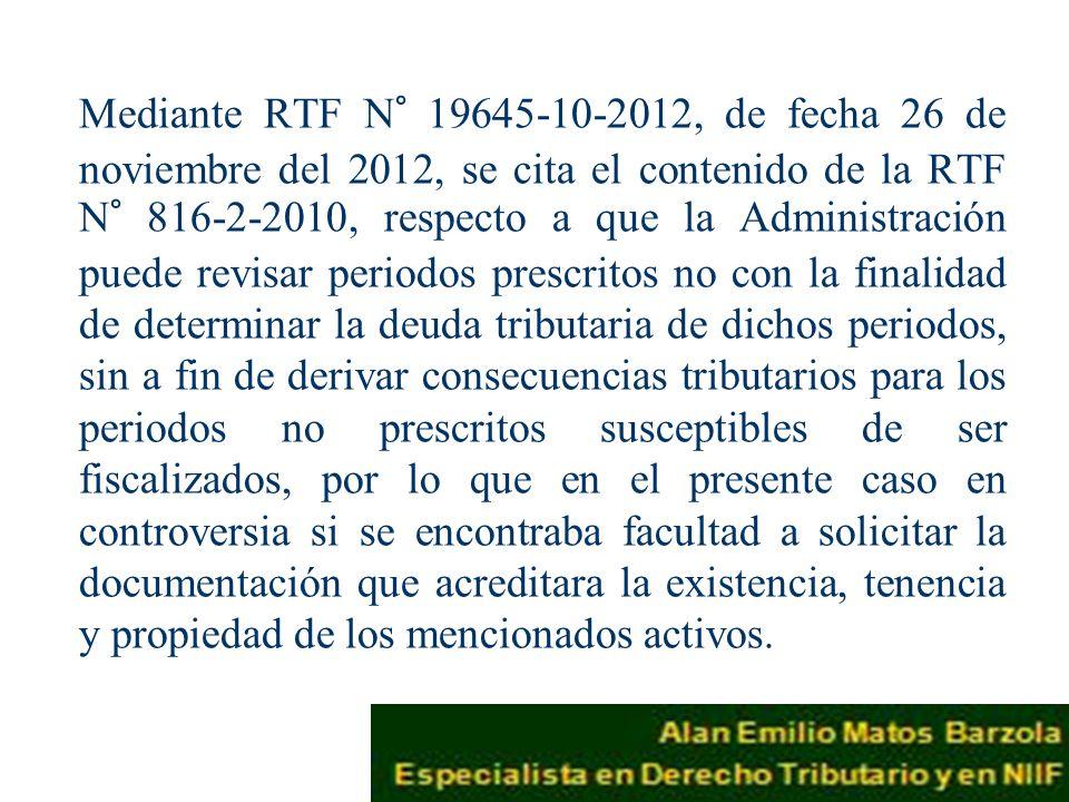 Mediante RTF N° 19645-10-2012, de fecha 26 de noviembre del 2012, se cita el contenido de la RTF N° 816-2-2010, respecto a que la Administración puede revisar periodos prescritos no con la finalidad de determinar la deuda tributaria de dichos periodos, sin a fin de derivar consecuencias tributarios para los periodos no prescritos susceptibles de ser fiscalizados, por lo que en el presente caso en controversia si se encontraba facultad a solicitar la documentación que acreditara la existencia, tenencia y propiedad de los mencionados activos.