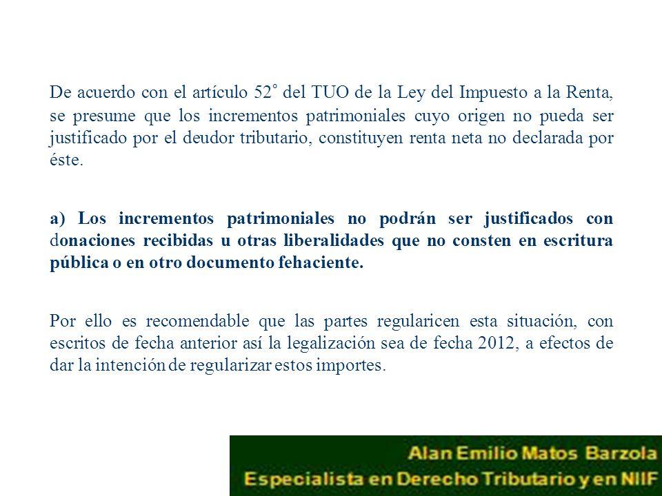 De acuerdo con el artículo 52° del TUO de la Ley del Impuesto a la Renta, se presume que los incrementos patrimoniales cuyo origen no pueda ser justificado por el deudor tributario, constituyen renta neta no declarada por éste.