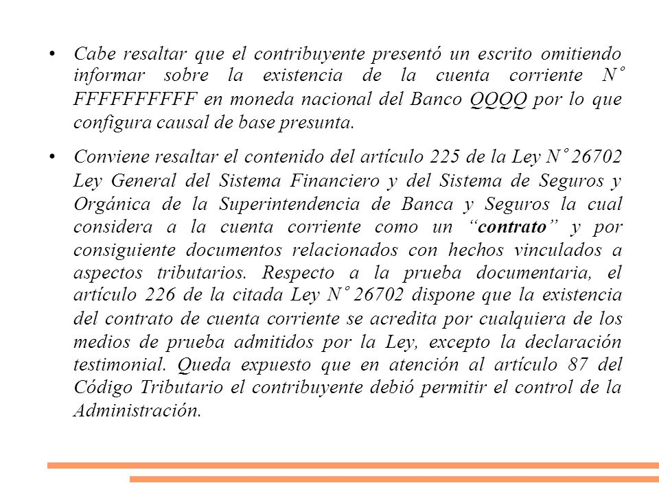 Cabe resaltar que el contribuyente presentó un escrito omitiendo informar sobre la existencia de la cuenta corriente N° FFFFFFFFFF en moneda nacional del Banco QQQQ por lo que configura causal de base presunta.