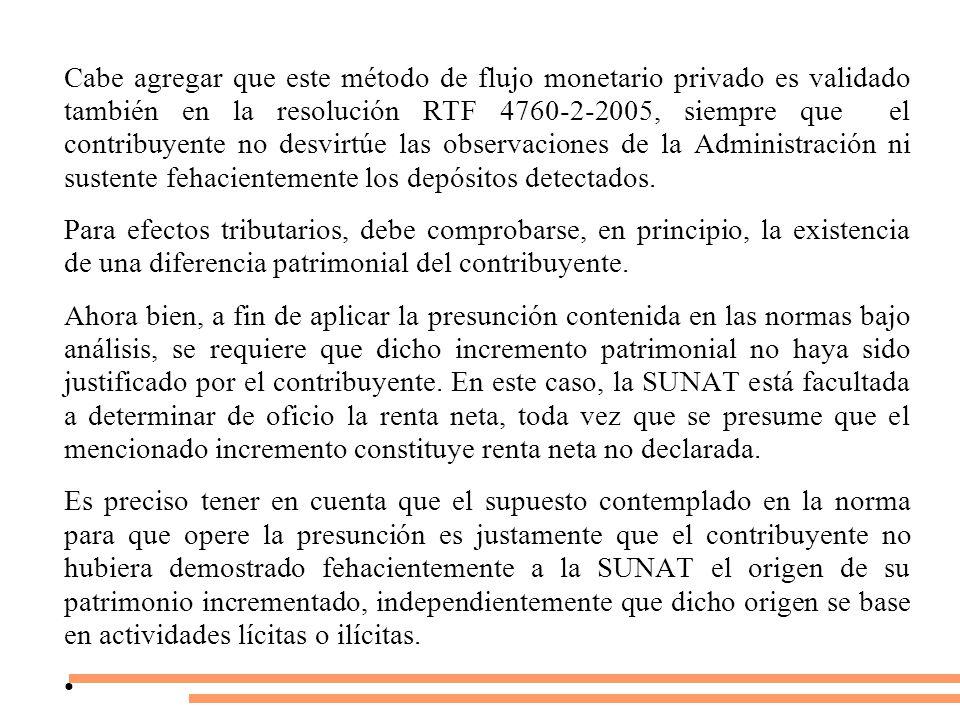 Cabe agregar que este método de flujo monetario privado es validado también en la resolución RTF 4760-2-2005, siempre que el contribuyente no desvirtúe las observaciones de la Administración ni sustente fehacientemente los depósitos detectados.