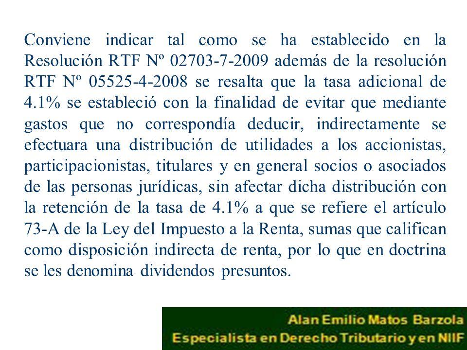 Conviene indicar tal como se ha establecido en la Resolución RTF Nº 02703-7-2009 además de la resolución RTF Nº 05525-4-2008 se resalta que la tasa adicional de 4.1% se estableció con la finalidad de evitar que mediante gastos que no correspondía deducir, indirectamente se efectuara una distribución de utilidades a los accionistas, participacionistas, titulares y en general socios o asociados de las personas jurídicas, sin afectar dicha distribución con la retención de la tasa de 4.1% a que se refiere el artículo 73-A de la Ley del Impuesto a la Renta, sumas que califican como disposición indirecta de renta, por lo que en doctrina se les denomina dividendos presuntos.