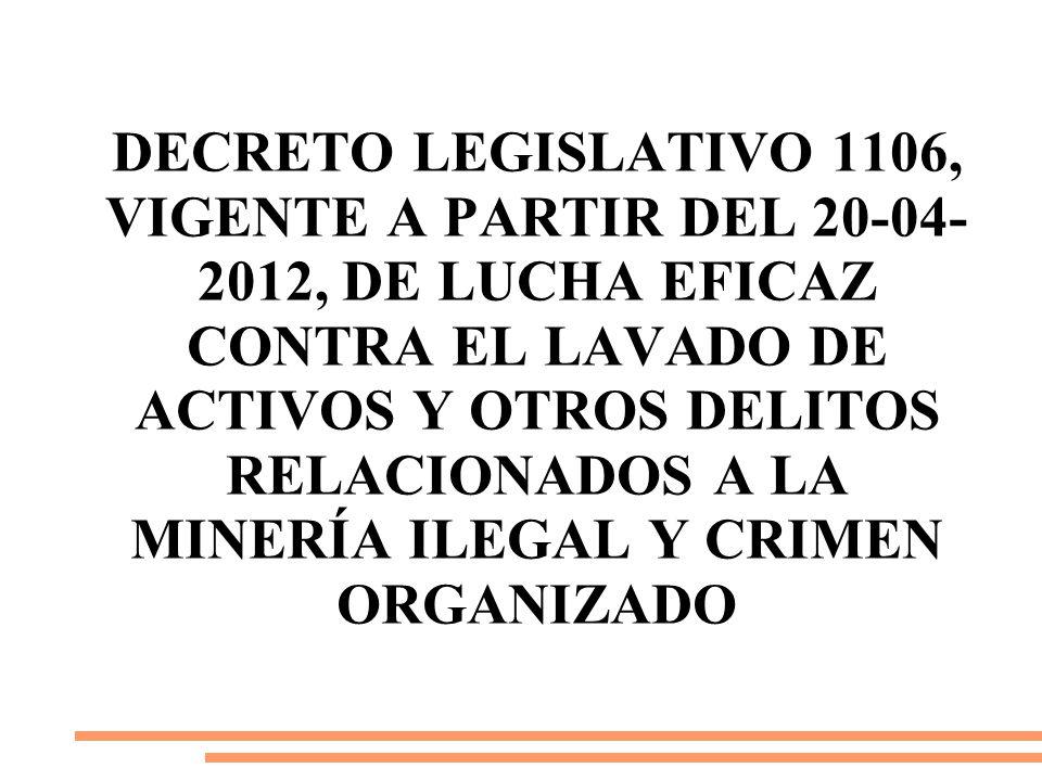 Decreto Legislativo 1106, vigente a partir del 20-04-2012, De Lucha Eficaz contra el lavado de activos y otros delitos relacionados a la minería ilegal y crimen organizado