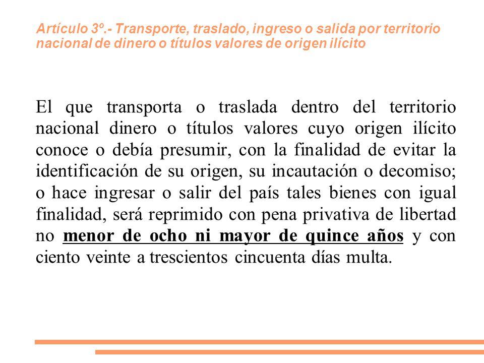 Artículo 3º.- Transporte, traslado, ingreso o salida por territorio nacional de dinero o títulos valores de origen ilícito