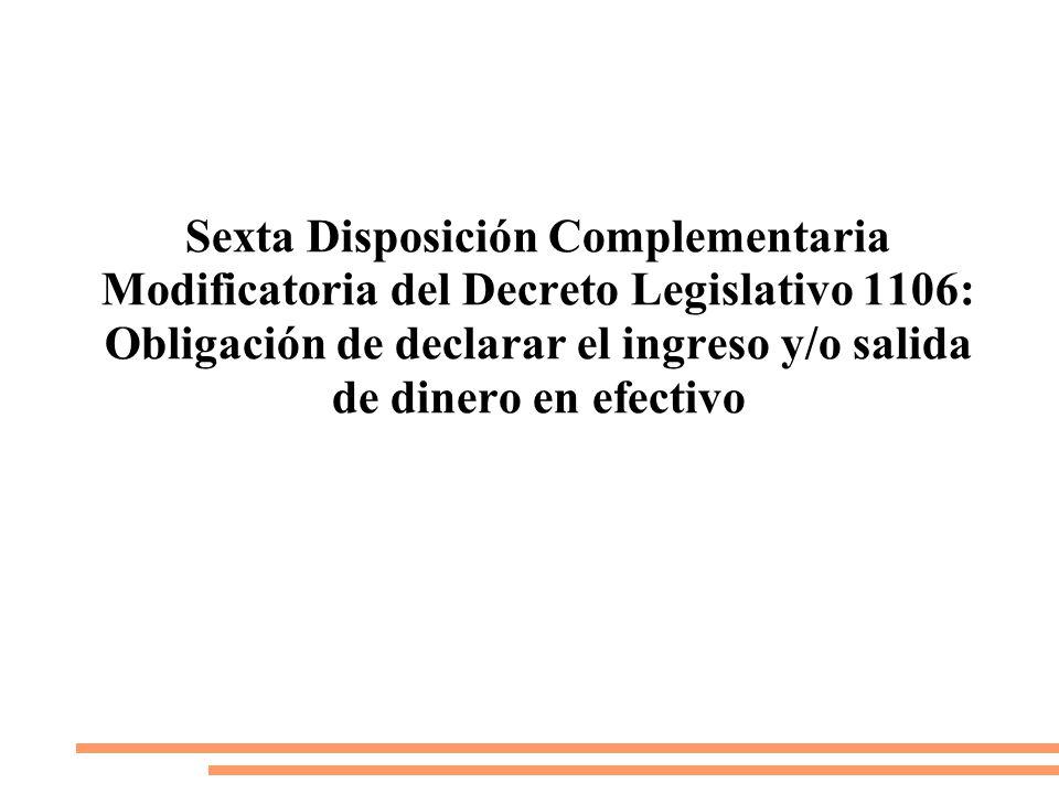 Sexta Disposición Complementaria Modificatoria del Decreto Legislativo 1106: Obligación de declarar el ingreso y/o salida de dinero en efectivo