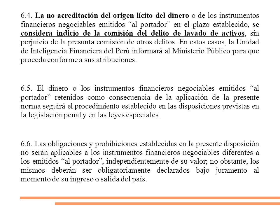 6.4. La no acreditación del origen lícito del dinero o de los instrumentos financieros negociables emitidos al portador en el plazo establecido, se considera indicio de la comisión del delito de lavado de activos, sin perjuicio de la presunta comisión de otros delitos. En estos casos, la Unidad de Inteligencia Financiera del Perú informará al Ministerio Público para que proceda conforme a sus atribuciones.