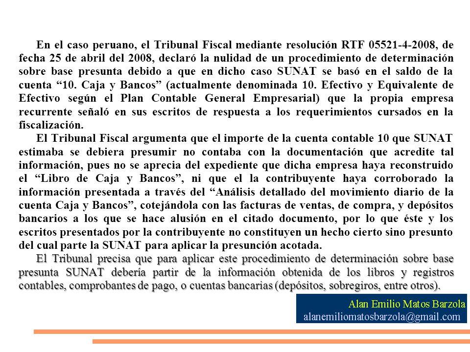 En el caso peruano, el Tribunal Fiscal mediante resolución RTF 05521-4-2008, de fecha 25 de abril del 2008, declaró la nulidad de un procedimiento de determinación sobre base presunta debido a que en dicho caso SUNAT se basó en el saldo de la cuenta 10. Caja y Bancos (actualmente denominada 10. Efectivo y Equivalente de Efectivo según el Plan Contable General Empresarial) que la propia empresa recurrente señaló en sus escritos de respuesta a los requerimientos cursados en la fiscalización.