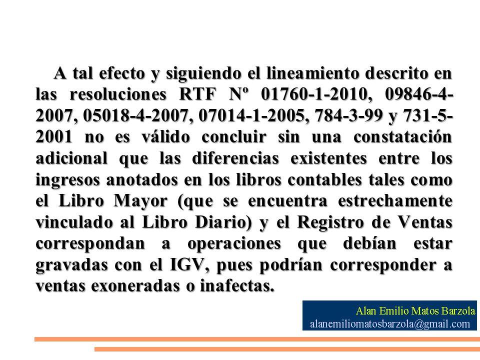 A tal efecto y siguiendo el lineamiento descrito en las resoluciones RTF Nº 01760-1-2010, 09846-4-2007, 05018-4-2007, 07014-1-2005, 784-3-99 y 731-5-2001 no es válido concluir sin una constatación adicional que las diferencias existentes entre los ingresos anotados en los libros contables tales como el Libro Mayor (que se encuentra estrechamente vinculado al Libro Diario) y el Registro de Ventas correspondan a operaciones que debían estar gravadas con el IGV, pues podrían corresponder a ventas exoneradas o inafectas.