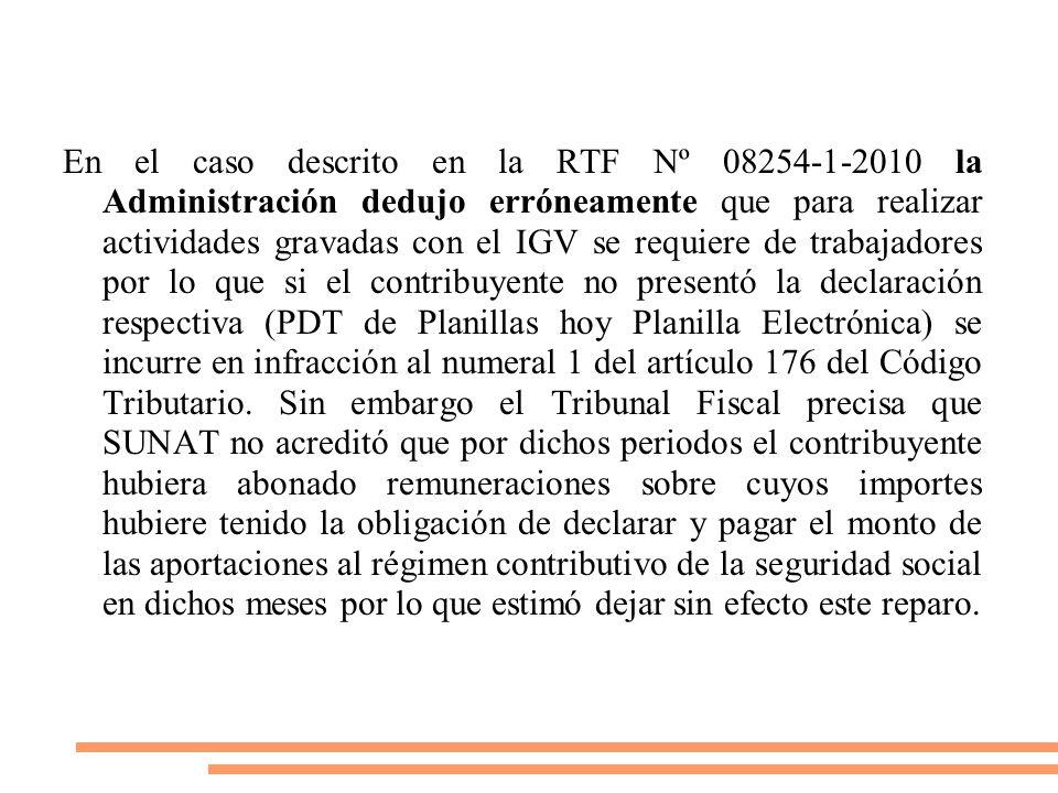 En el caso descrito en la RTF Nº 08254-1-2010 la Administración dedujo erróneamente que para realizar actividades gravadas con el IGV se requiere de trabajadores por lo que si el contribuyente no presentó la declaración respectiva (PDT de Planillas hoy Planilla Electrónica) se incurre en infracción al numeral 1 del artículo 176 del Código Tributario.