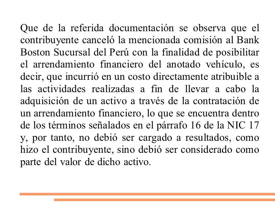 Que de la referida documentación se observa que el contribuyente canceló la mencionada comisión al Bank Boston Sucursal del Perú con la finalidad de posibilitar el arrendamiento financiero del anotado vehículo, es decir, que incurrió en un costo directamente atribuible a las actividades realizadas a fin de llevar a cabo la adquisición de un activo a través de la contratación de un arrendamiento financiero, lo que se encuentra dentro de los términos señalados en el párrafo 16 de la NIC 17 y, por tanto, no debió ser cargado a resultados, como hizo el contribuyente, sino debió ser considerado como parte del valor de dicho activo.