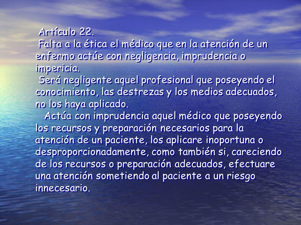 Artículo 22. Falta a la ética el médico que en la atención de un enfermo actúe con negligencia, imprudencia o impericia.