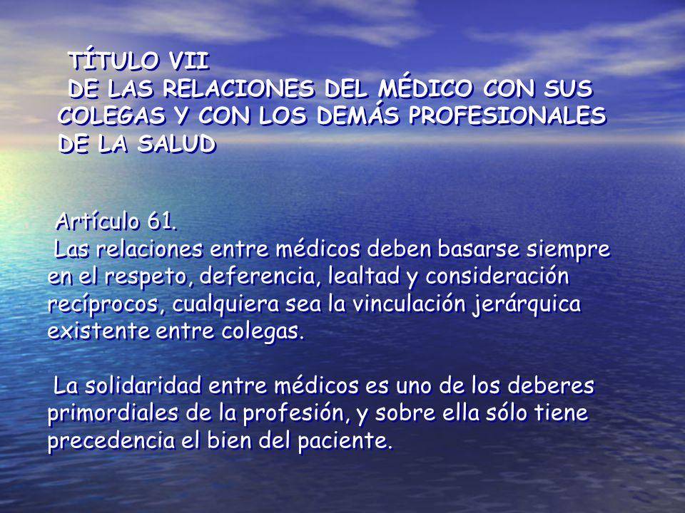 TÍTULO VII DE LAS RELACIONES DEL MÉDICO CON SUS COLEGAS Y CON LOS DEMÁS PROFESIONALES DE LA SALUD. Artículo 61.