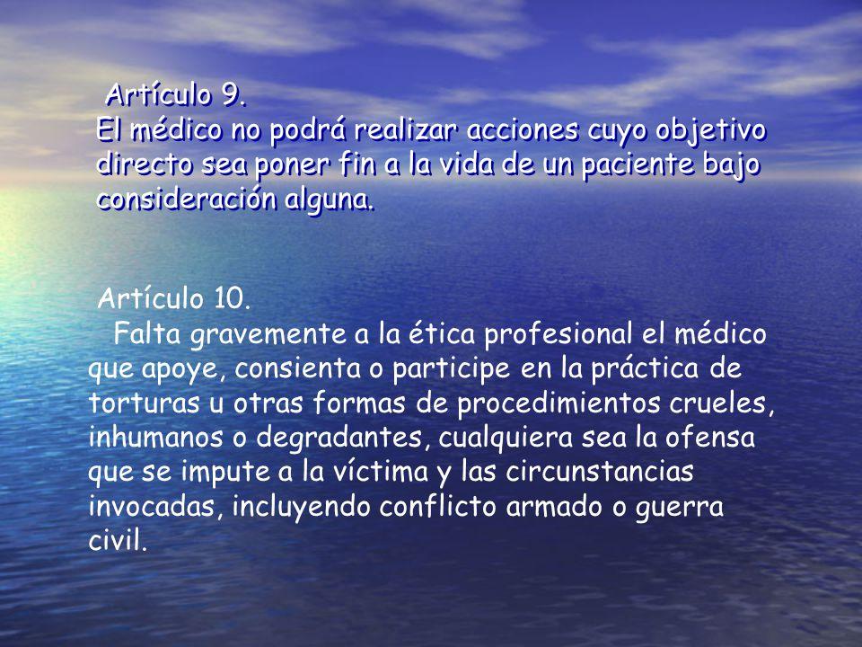 Artículo 9. El médico no podrá realizar acciones cuyo objetivo directo sea poner fin a la vida de un paciente bajo consideración alguna.