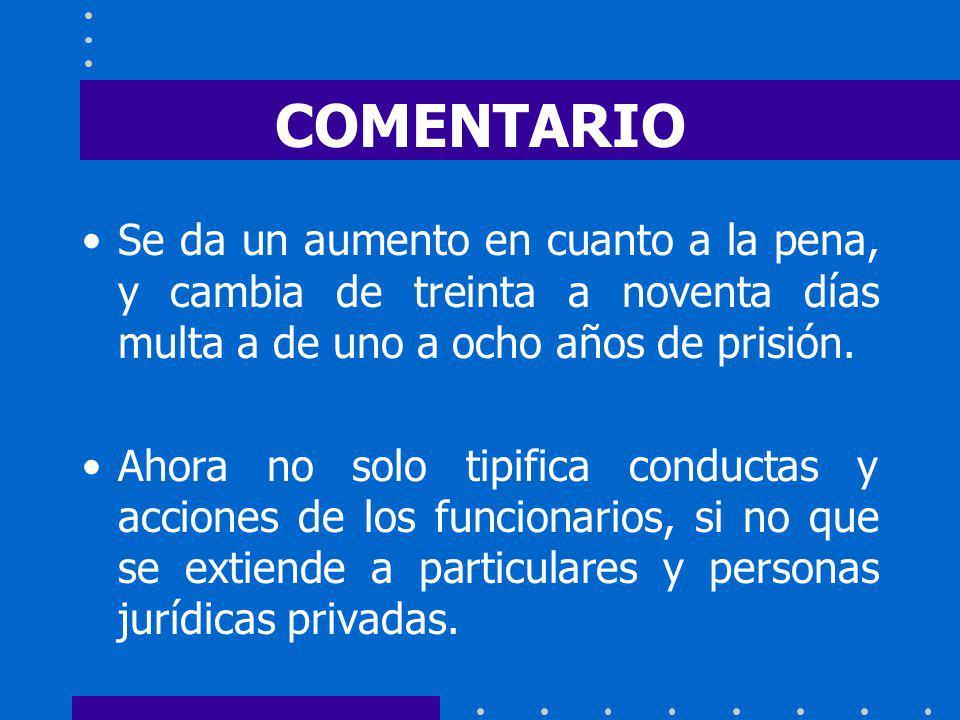 COMENTARIO Se da un aumento en cuanto a la pena, y cambia de treinta a noventa días multa a de uno a ocho años de prisión.
