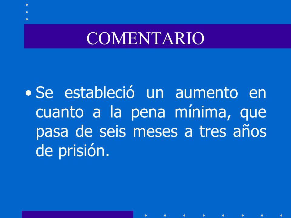 COMENTARIO Se estableció un aumento en cuanto a la pena mínima, que pasa de seis meses a tres años de prisión.