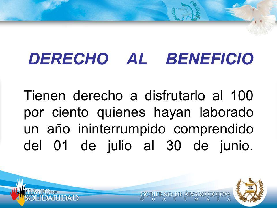 DERECHO AL BENEFICIO Tienen derecho a disfrutarlo al 100 por ciento quienes hayan laborado un año ininterrumpido comprendido del 01 de julio al 30 de junio.