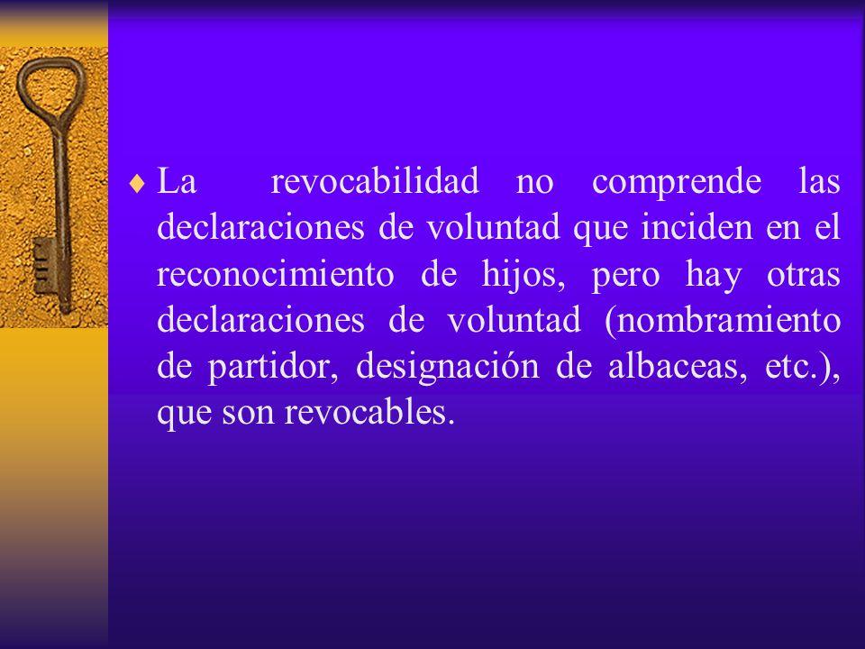 La revocabilidad no comprende las declaraciones de voluntad que inciden en el reconocimiento de hijos, pero hay otras declaraciones de voluntad (nombramiento de partidor, designación de albaceas, etc.), que son revocables.