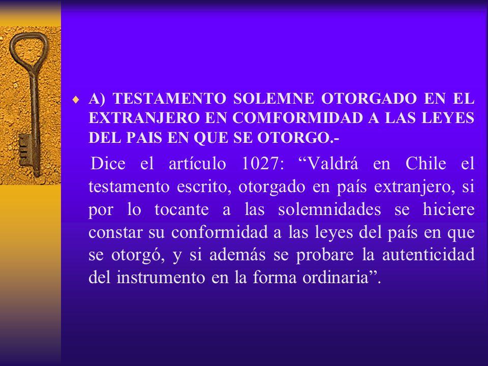 A) TESTAMENTO SOLEMNE OTORGADO EN EL EXTRANJERO EN COMFORMIDAD A LAS LEYES DEL PAIS EN QUE SE OTORGO.-