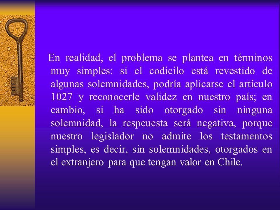 En realidad, el problema se plantea en términos muy simples: si el codicilo está revestido de algunas solemnidades, podría aplicarse el artículo 1027 y reconocerle validez en nuestro país; en cambio, si ha sido otorgado sin ninguna solemnidad, la respeuesta será negativa, porque nuestro legislador no admite los testamentos simples, es decir, sin solemnidades, otorgados en el extranjero para que tengan valor en Chile.