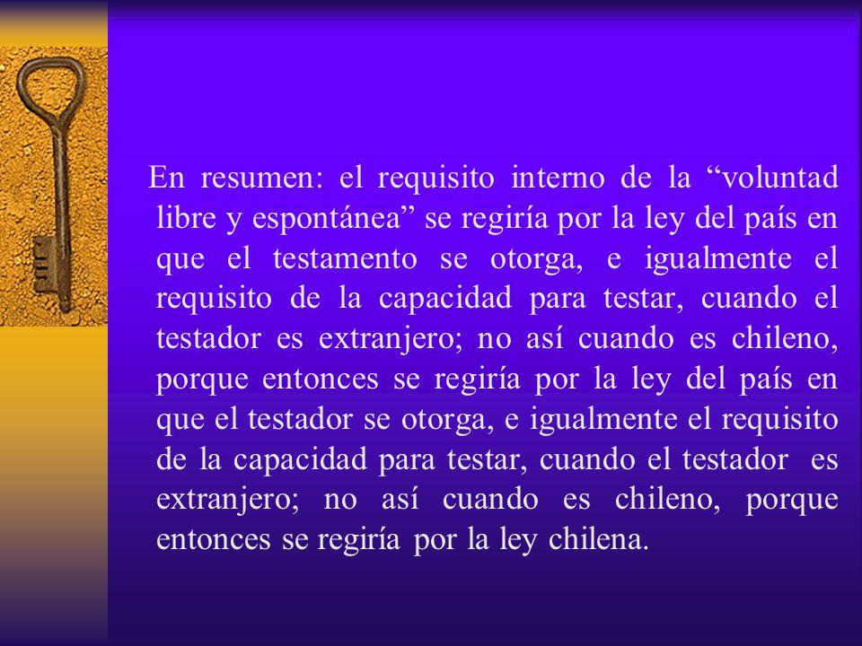 En resumen: el requisito interno de la voluntad libre y espontánea se regiría por la ley del país en que el testamento se otorga, e igualmente el requisito de la capacidad para testar, cuando el testador es extranjero; no así cuando es chileno, porque entonces se regiría por la ley del país en que el testador se otorga, e igualmente el requisito de la capacidad para testar, cuando el testador es extranjero; no así cuando es chileno, porque entonces se regiría por la ley chilena.