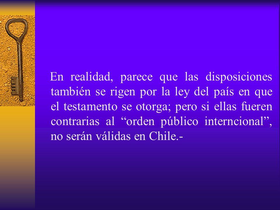 En realidad, parece que las disposiciones también se rigen por la ley del país en que el testamento se otorga; pero si ellas fueren contrarias al orden público interncional , no serán válidas en Chile.-