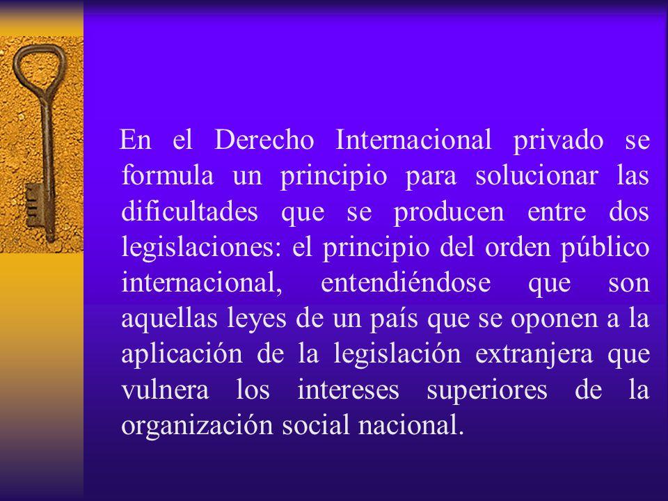 En el Derecho Internacional privado se formula un principio para solucionar las dificultades que se producen entre dos legislaciones: el principio del orden público internacional, entendiéndose que son aquellas leyes de un país que se oponen a la aplicación de la legislación extranjera que vulnera los intereses superiores de la organización social nacional.