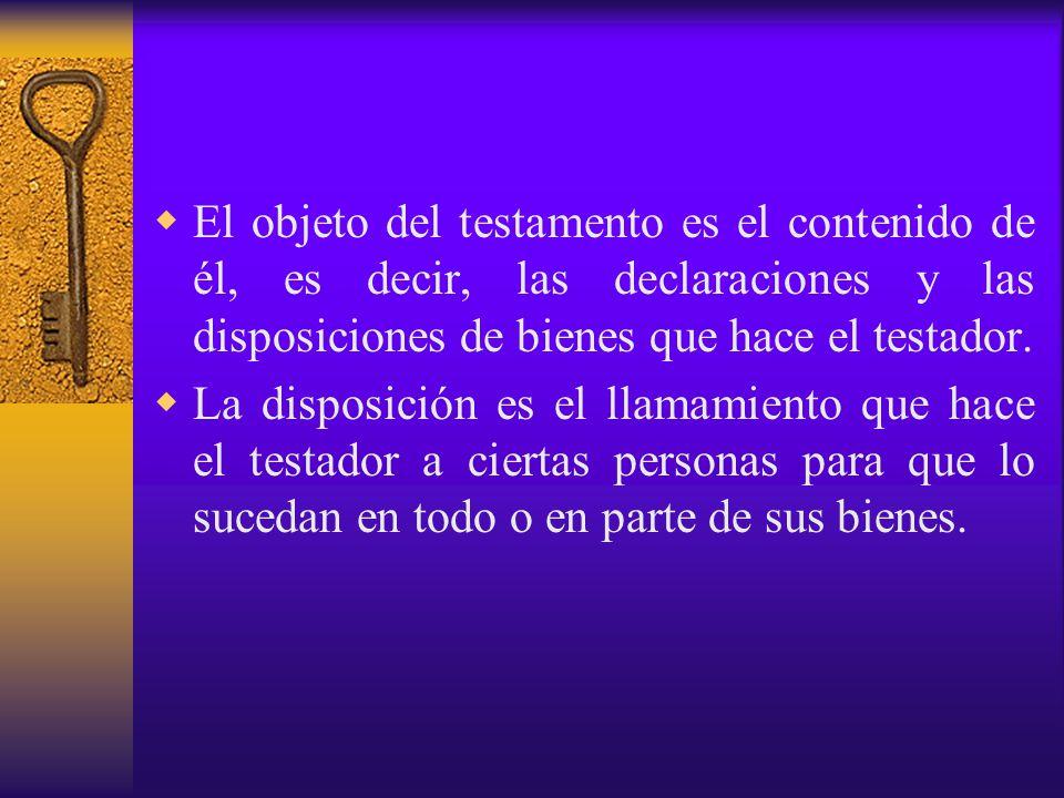 El objeto del testamento es el contenido de él, es decir, las declaraciones y las disposiciones de bienes que hace el testador.